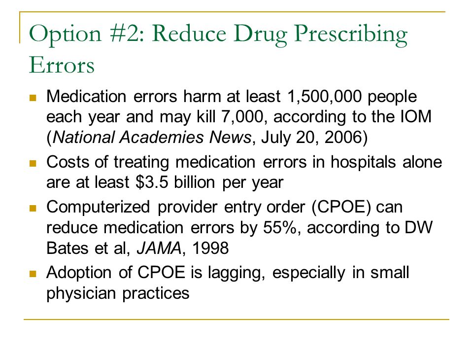 Option #2: Reduce Drug Prescribing Errors Medication errors harm at least 1,500,000 people each year and may kill 7,000, according to the IOM (National Academies News, July 20, 2006) Costs of treating medication errors in hospitals alone are at least $3.5 billion per year Computerized provider entry order (CPOE) can reduce medication errors by 55%, according to DW Bates et al, JAMA, 1998 Adoption of CPOE is lagging, especially in small physician practices