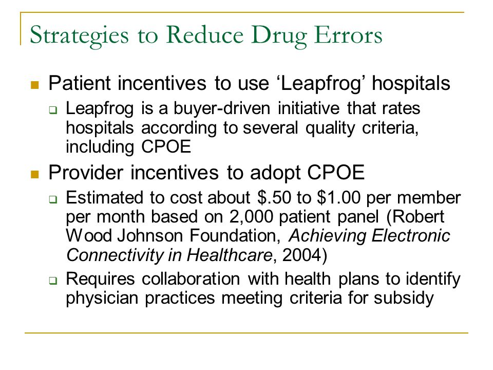 Strategies to Reduce Drug Errors Patient incentives to use 'Leapfrog' hospitals  Leapfrog is a buyer-driven initiative that rates hospitals according to several quality criteria, including CPOE Provider incentives to adopt CPOE  Estimated to cost about $.50 to $1.00 per member per month based on 2,000 patient panel (Robert Wood Johnson Foundation, Achieving Electronic Connectivity in Healthcare, 2004)  Requires collaboration with health plans to identify physician practices meeting criteria for subsidy