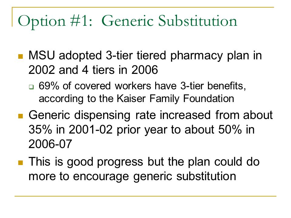 Option #1: Generic Substitution MSU adopted 3-tier tiered pharmacy plan in 2002 and 4 tiers in 2006  69% of covered workers have 3-tier benefits, according to the Kaiser Family Foundation Generic dispensing rate increased from about 35% in 2001-02 prior year to about 50% in 2006-07 This is good progress but the plan could do more to encourage generic substitution