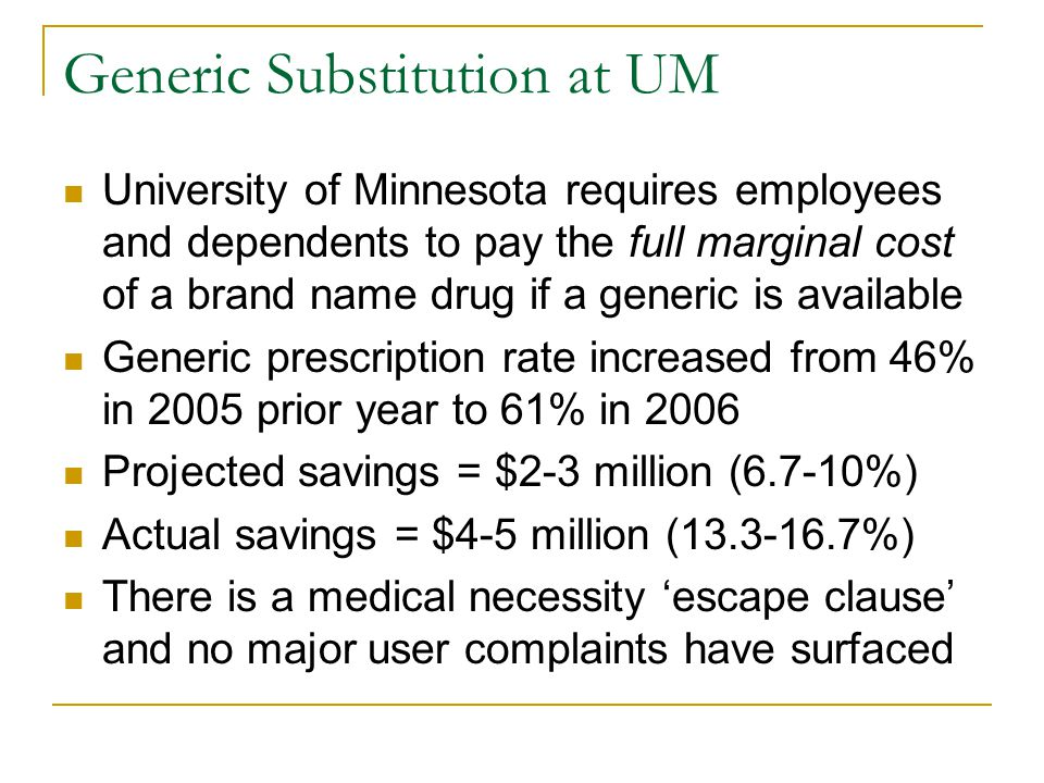 Generic Substitution at UM University of Minnesota requires employees and dependents to pay the full marginal cost of a brand name drug if a generic is available Generic prescription rate increased from 46% in 2005 prior year to 61% in 2006 Projected savings = $2-3 million (6.7-10%) Actual savings = $4-5 million (13.3-16.7%) There is a medical necessity 'escape clause' and no major user complaints have surfaced