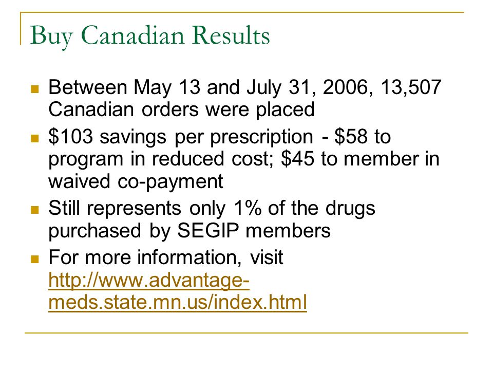 Buy Canadian Results Between May 13 and July 31, 2006, 13,507 Canadian orders were placed $103 savings per prescription - $58 to program in reduced cost; $45 to member in waived co-payment Still represents only 1% of the drugs purchased by SEGIP members For more information, visit http://www.advantage- meds.state.mn.us/index.html http://www.advantage- meds.state.mn.us/index.html