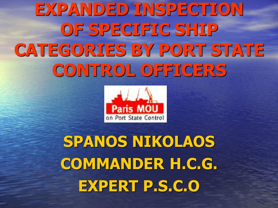 EXPANDED INSPECTION OF SPECIFIC SHIP CATEGORIES BY PORT STATE CONTROL OFFICERS SPANOS NIKOLAOS COMMANDER H.C.G.