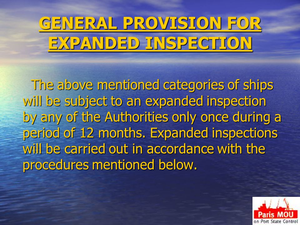 GENERAL PROVISION FOR EXPANDED INSPECTION The above mentioned categories of ships will be subject to an expanded inspection by any of the Authorities only once during a period of 12 months.