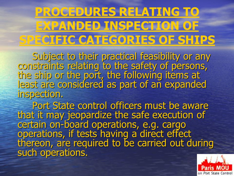 PROCEDURES RELATING TO EXPANDED INSPECTION OF SPECIFIC CATEGORIES OF SHIPS Subject to their practical feasibility or any constraints relating to the safety of persons, the ship or the port, the following items at least are considered as part of an expanded inspection.