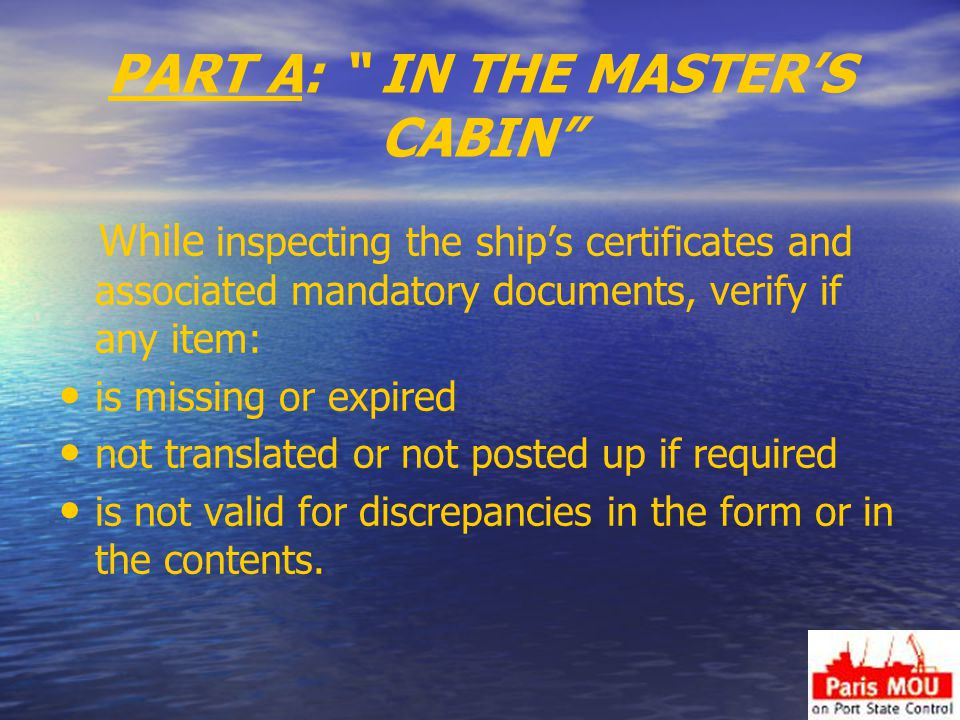 PART A: IN THE MASTER'S CABIN While inspecting the ship's certificates and associated mandatory documents, verify if any item: is missing or expired not translated or not posted up if required is not valid for discrepancies in the form or in the contents.