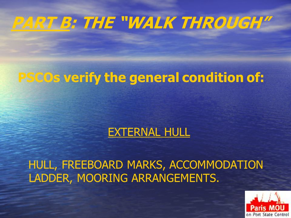 PART B: THE WALK THROUGH PSCOs verify the general condition of: EXTERNAL HULL HULL, FREEBOARD MARKS, ACCOMMODATION LADDER, MOORING ARRANGEMENTS.