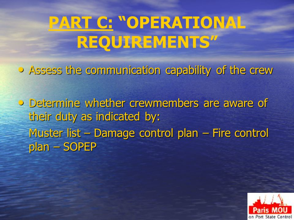 PART C: OPERATIONAL REQUIREMENTS Assess the communication capability of the crew Assess the communication capability of the crew Determine whether crewmembers are aware of their duty as indicated by: Determine whether crewmembers are aware of their duty as indicated by: Muster list – Damage control plan – Fire control plan – SOPEP