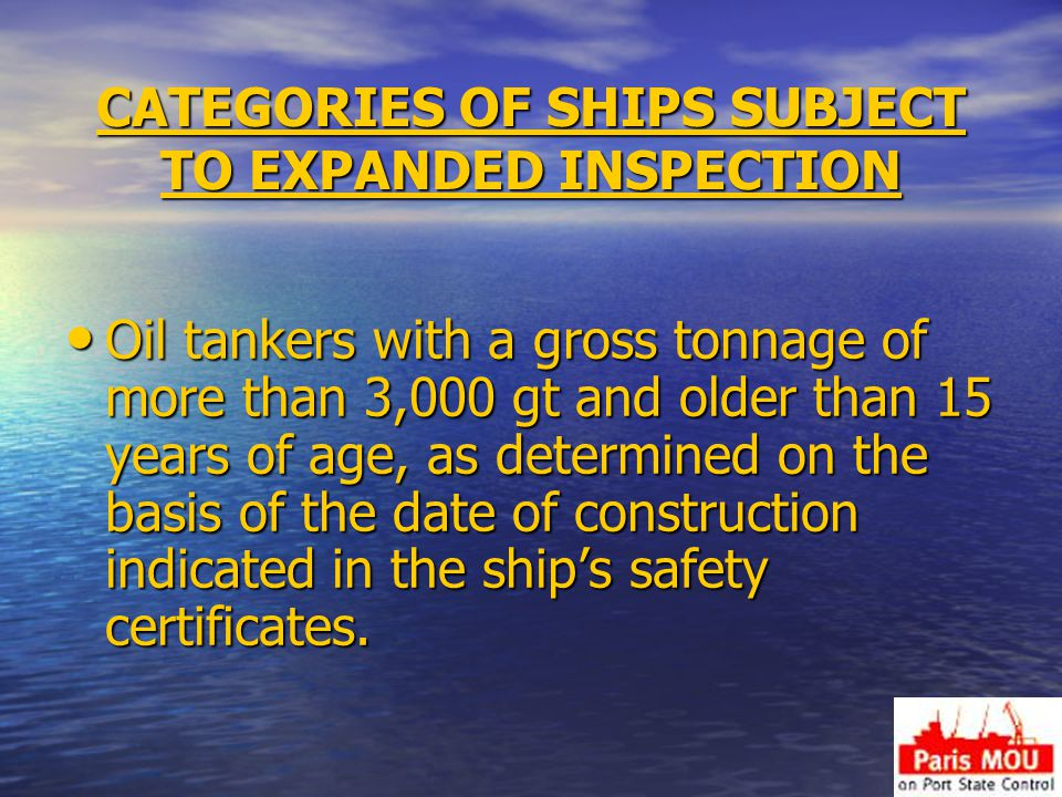CATEGORIES OF SHIPS SUBJECT TO EXPANDED INSPECTION Oil tankers with a gross tonnage of more than 3,000 gt and older than 15 years of age, as determined on the basis of the date of construction indicated in the ship's safety certificates.