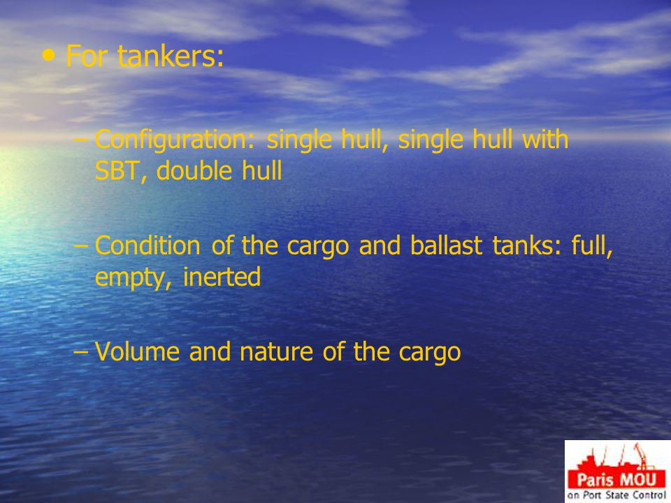 For tankers: – –Configuration: single hull, single hull with SBT, double hull – –Condition of the cargo and ballast tanks: full, empty, inerted – –Volume and nature of the cargo