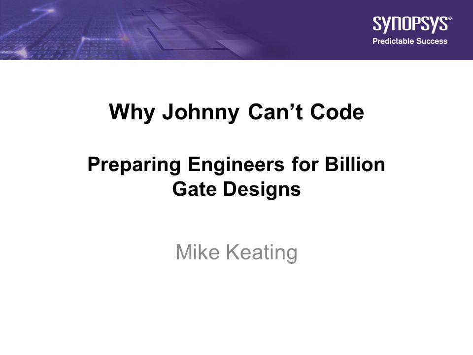 1 Why Johnny Can't Code Preparing Engineers for Billion Gate Designs Mike Keating