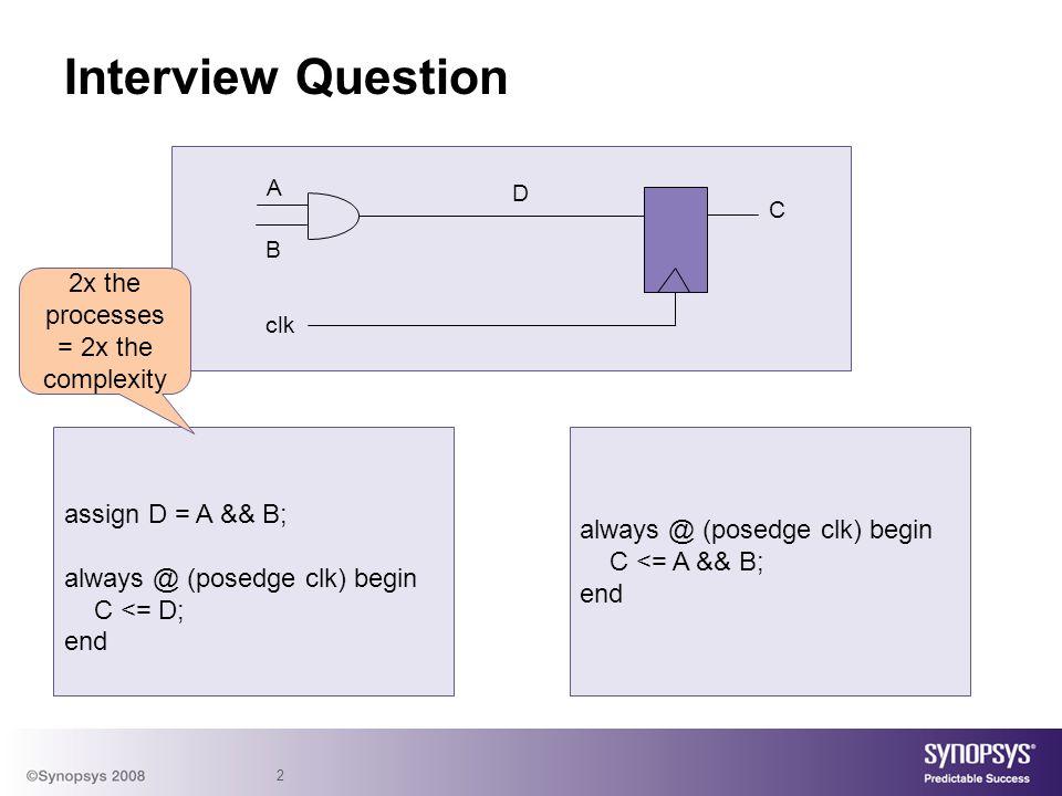 2 Interview Question assign D = A && B; always @ (posedge clk) begin C <= D; end A B C clk D always @ (posedge clk) begin C <= A && B; end 2x the proc