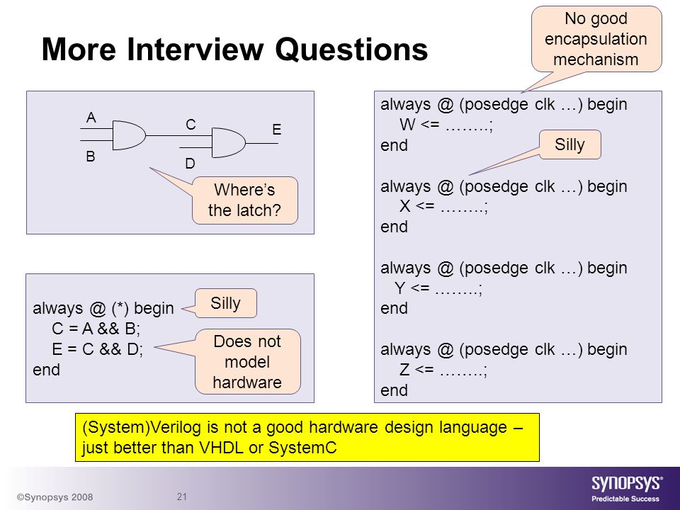 21 More Interview Questions always @ (*) begin C = A && B; E = C && D; end A B E C D always @ (posedge clk …) begin W <= ……..; end always @ (posedge c