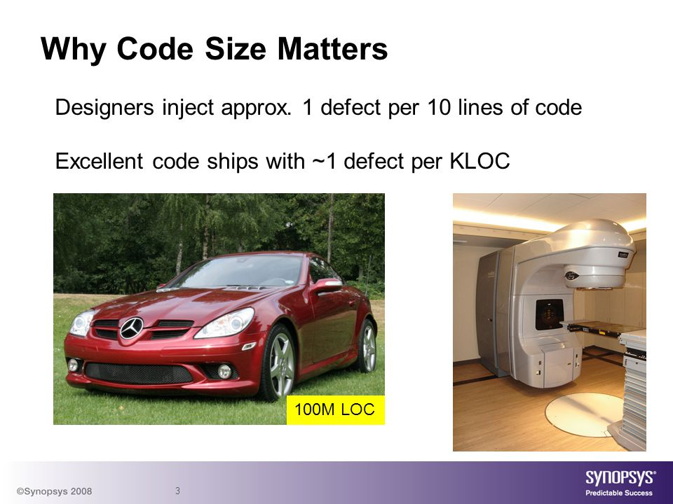 3 Why Code Size Matters Designers inject approx. 1 defect per 10 lines of code Excellent code ships with ~1 defect per KLOC 100M LOC