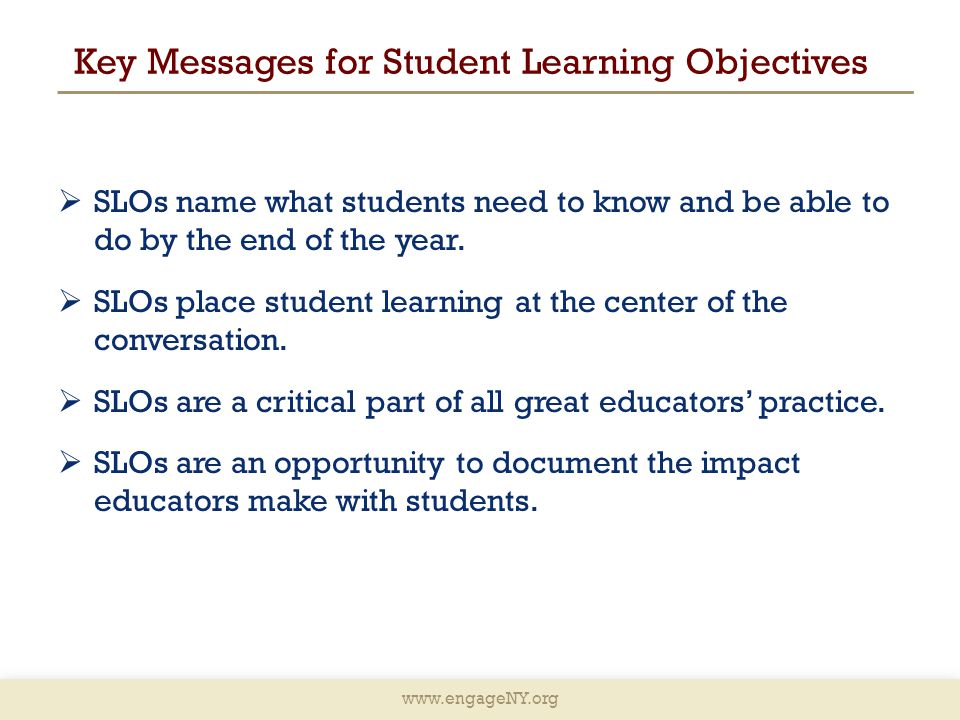 www.engageNY.org Key Messages for Student Learning Objectives  SLOs name what students need to know and be able to do by the end of the year.