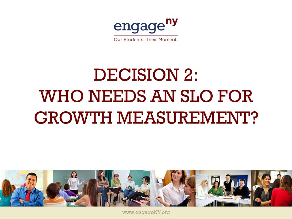 www.engageNY.org DECISION 2: WHO NEEDS AN SLO FOR GROWTH MEASUREMENT