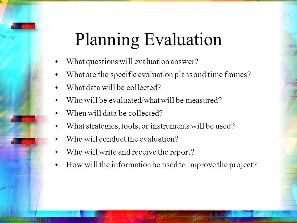 Evaluators Internal versus external evaluator – or both Funder requirements –External outside entity Funding availability – rule of thumb approximately 10% of project cost Qualified candidates www.okhighered.org/grant-opps/ (click on Grant Writing Resources)www.okhighered.org/grant-opps/