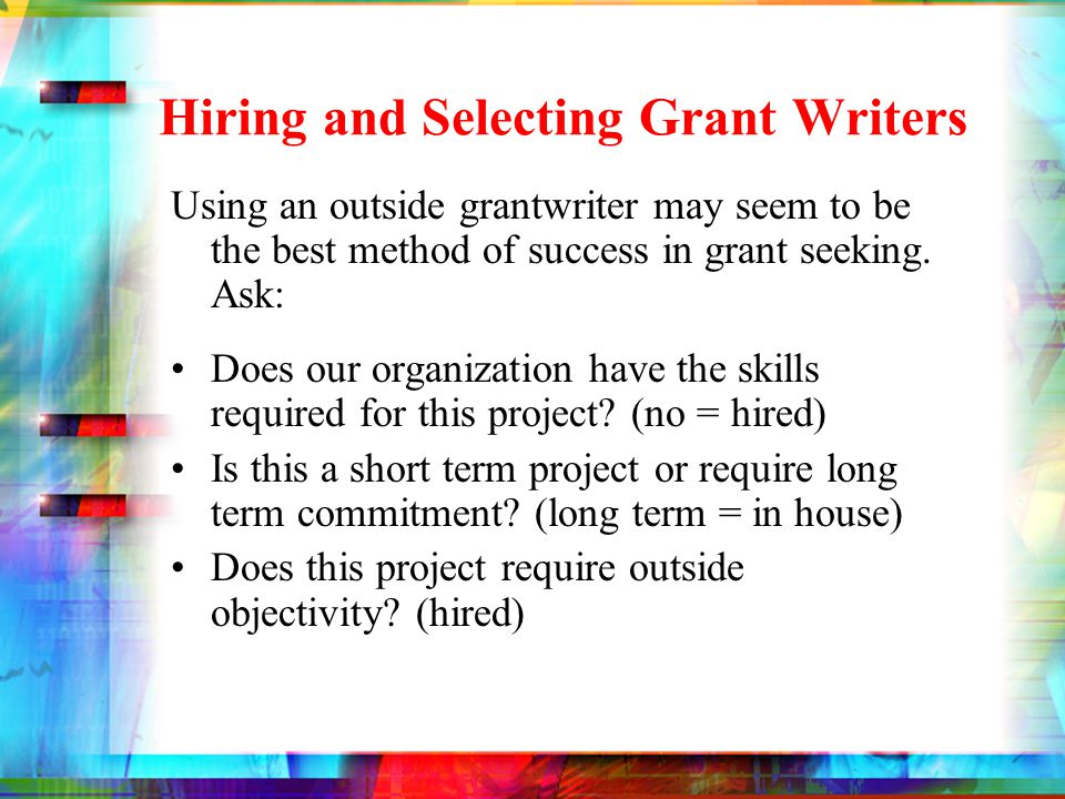 Hiring and Selecting Grant Writers PROs On time, on budget Honest Attention & time to project Experience CONs External values Have to gain knowledge Lack of passion Lack of relationships