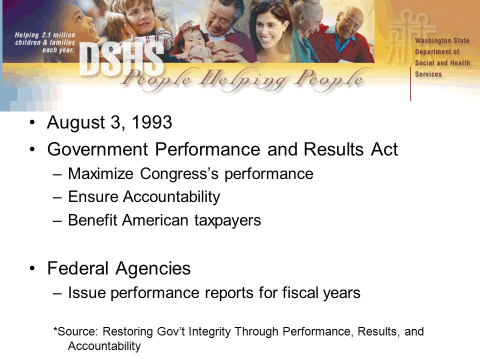 August 3, 1993 Government Performance and Results Act –Maximize Congress's performance –Ensure Accountability –Benefit American taxpayers Federal Agen