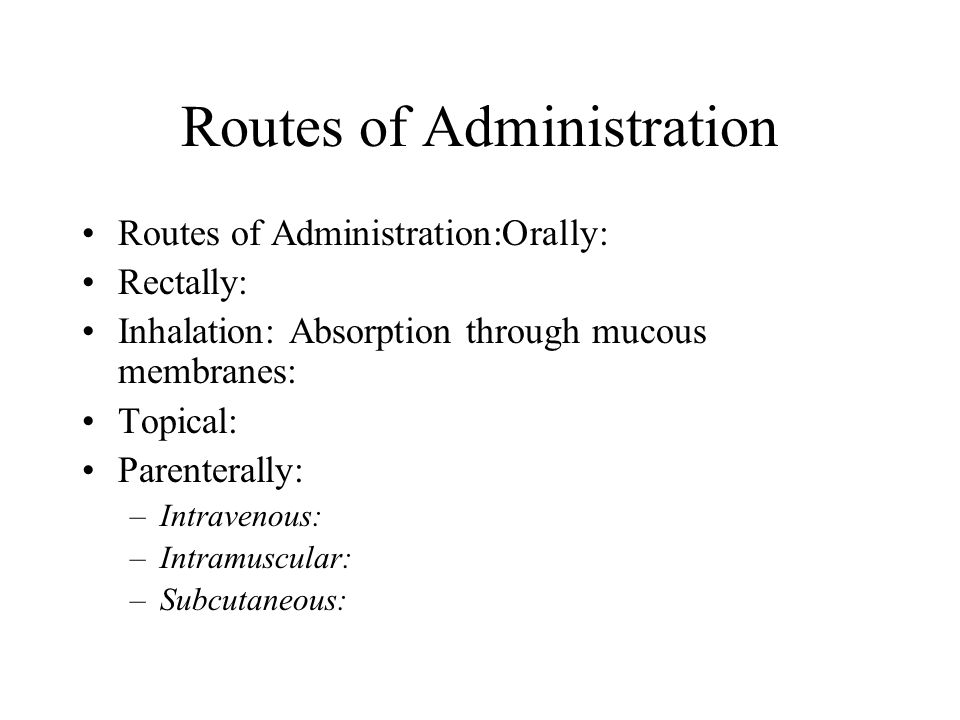 Routes of Administration Routes of Administration:Orally: Rectally: Inhalation: Absorption through mucous membranes: Topical: Parenterally: –Intraveno