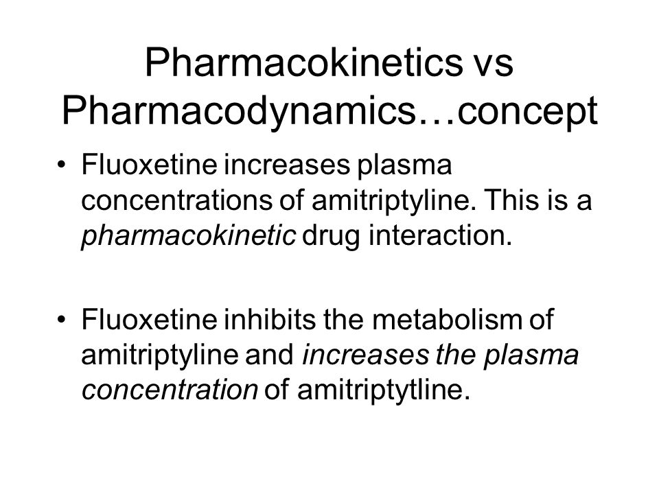 Pharmacokinetics vs Pharmacodynamics…concept Fluoxetine increases plasma concentrations of amitriptyline. This is a pharmacokinetic drug interaction.