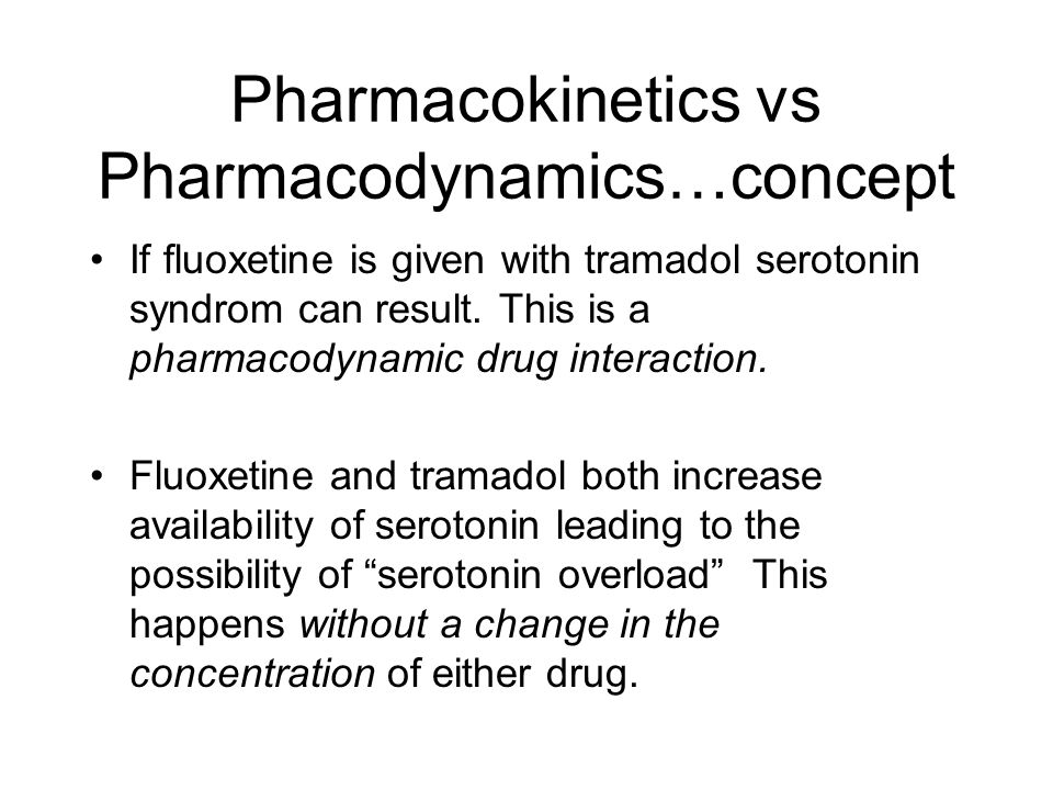 Pharmacokinetics vs Pharmacodynamics…concept If fluoxetine is given with tramadol serotonin syndrom can result. This is a pharmacodynamic drug interac