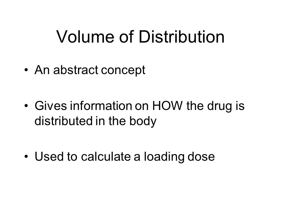 Volume of Distribution An abstract concept Gives information on HOW the drug is distributed in the body Used to calculate a loading dose
