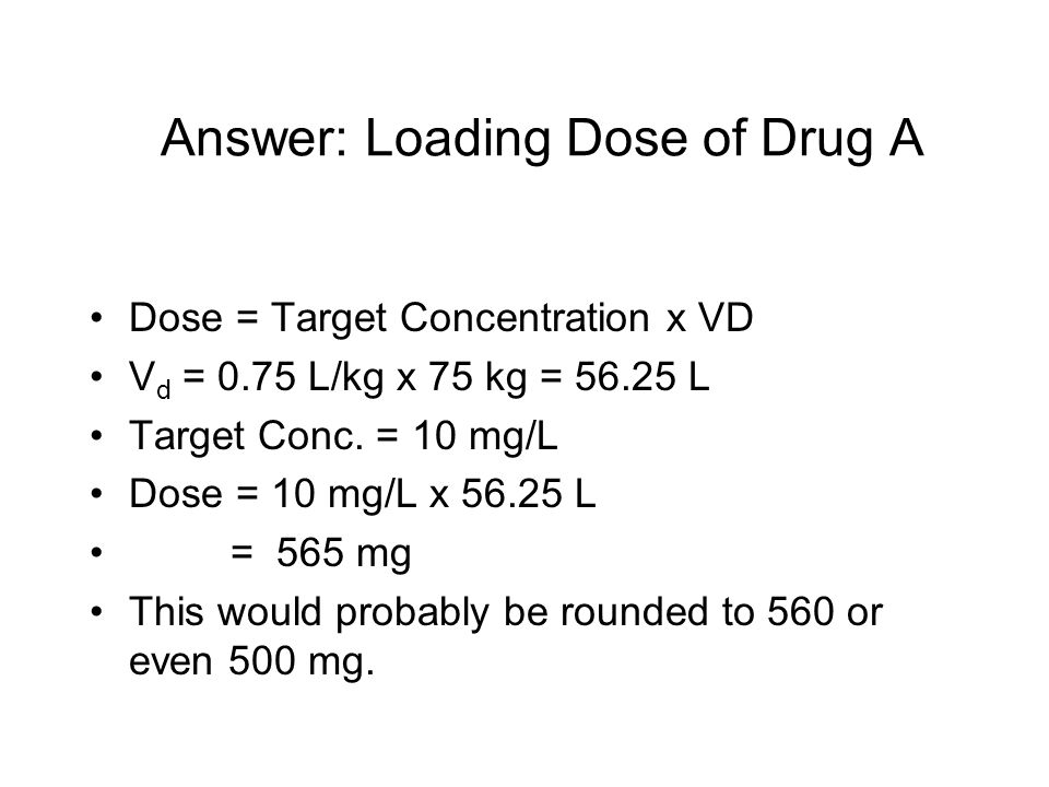Answer: Loading Dose of Drug A Dose = Target Concentration x VD V d = 0.75 L/kg x 75 kg = 56.25 L Target Conc.