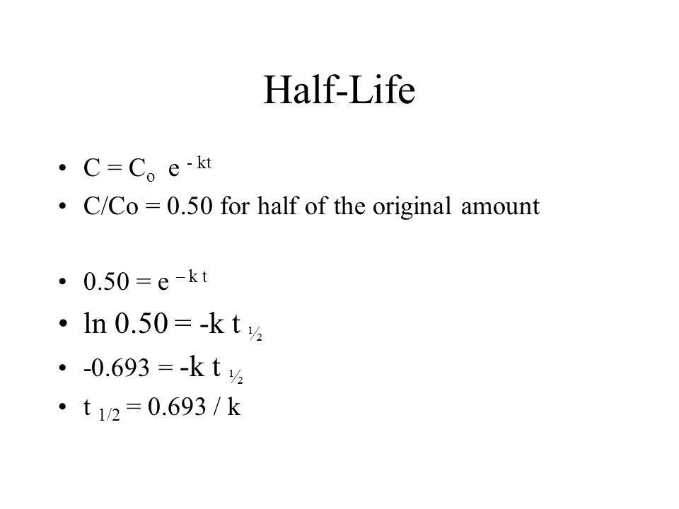 Half-Life C = C o e - kt C/Co = 0.50 for half of the original amount 0.50 = e – k t ln 0.50 = -k t ½ -0.693 = -k t ½ t 1/2 = 0.693 / k