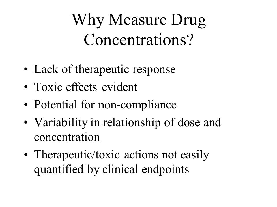 Why Measure Drug Concentrations? Lack of therapeutic response Toxic effects evident Potential for non-compliance Variability in relationship of dose a