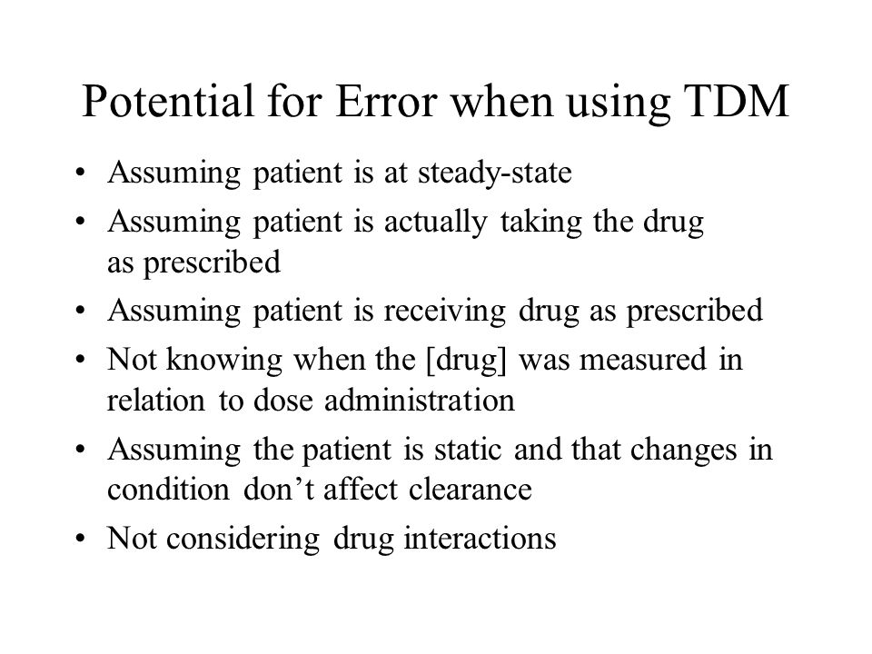 Potential for Error when using TDM Assuming patient is at steady-state Assuming patient is actually taking the drug as prescribed Assuming patient is receiving drug as prescribed Not knowing when the [drug] was measured in relation to dose administration Assuming the patient is static and that changes in condition don't affect clearance Not considering drug interactions