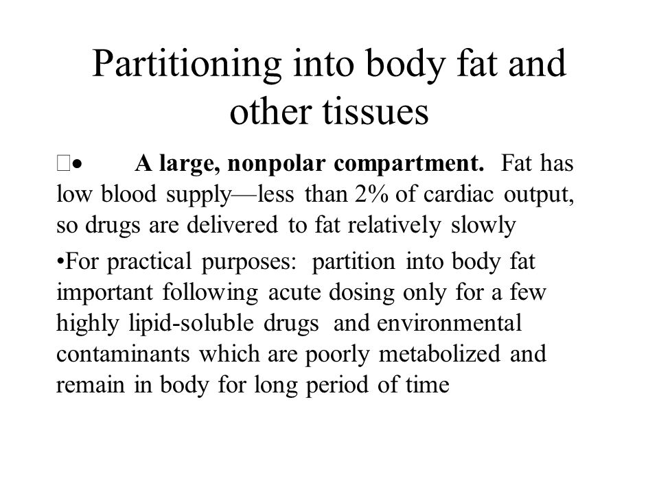 Partitioning into body fat and other tissues  A large, nonpolar compartment. Fat has low blood supply—less than 2% of cardiac output, so drugs are d