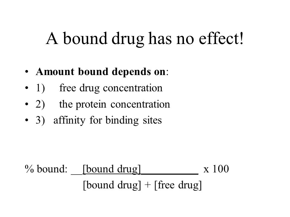 A bound drug has no effect! Amount bound depends on: 1) free drug concentration 2) the protein concentration 3) affinity for binding sites % bound: __