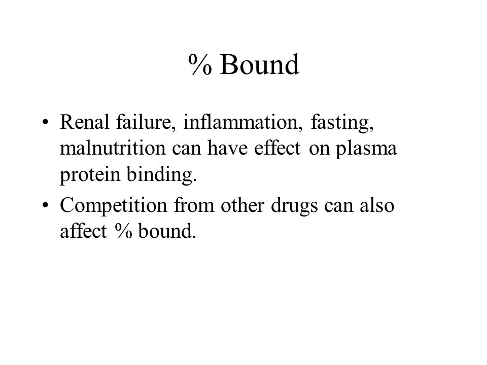 % Bound Renal failure, inflammation, fasting, malnutrition can have effect on plasma protein binding. Competition from other drugs can also affect % b