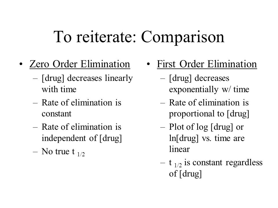 To reiterate: Comparison First Order Elimination –[drug] decreases exponentially w/ time –Rate of elimination is proportional to [drug] –Plot of log [drug] or ln[drug] vs.