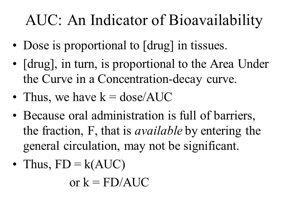 AUC: An Indicator of Bioavailability Dose is proportional to [drug] in tissues. [drug], in turn, is proportional to the Area Under the Curve in a Conc