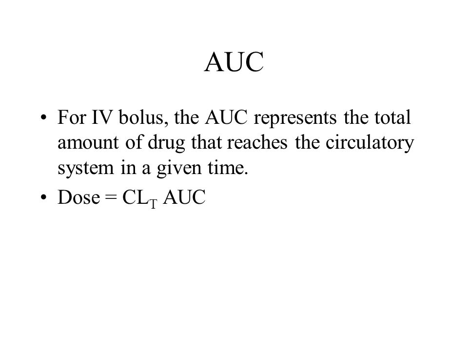 AUC For IV bolus, the AUC represents the total amount of drug that reaches the circulatory system in a given time. Dose = CL T AUC