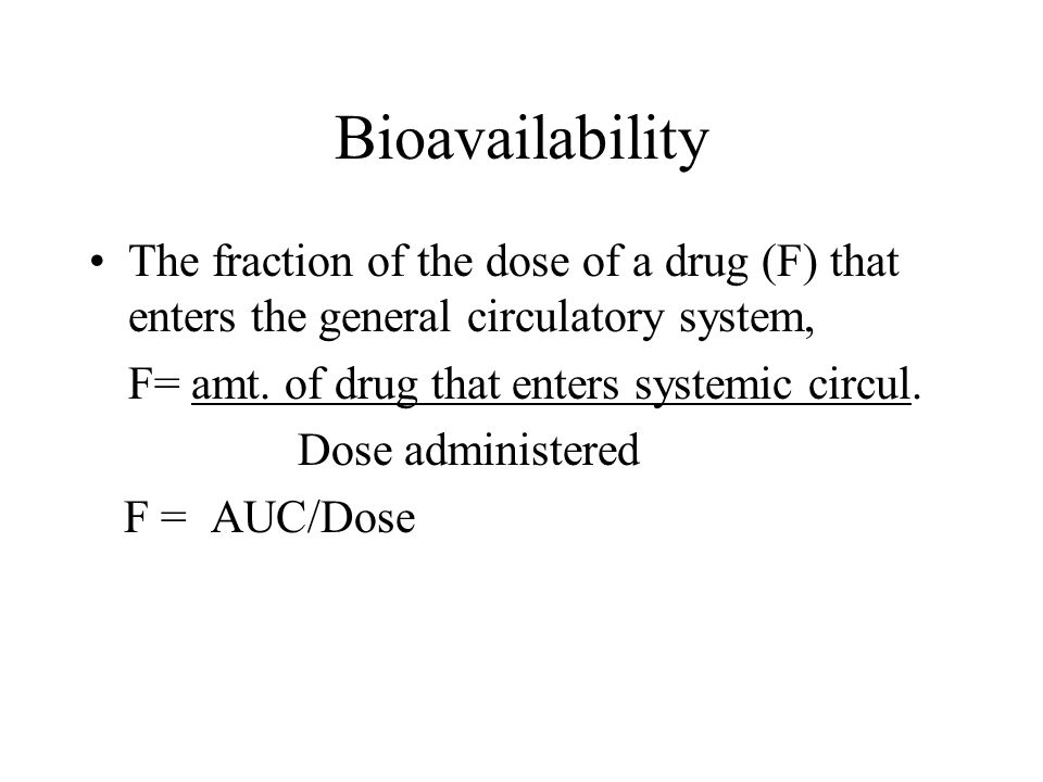 Bioavailability The fraction of the dose of a drug (F) that enters the general circulatory system, F= amt.