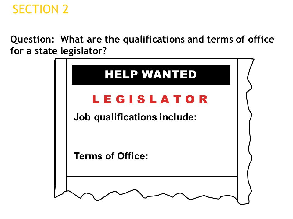 Question: What are the qualifications and terms of office for a state legislator? SECTION 2 HELP WANTED L E G I S L A T O R Job qualifications include