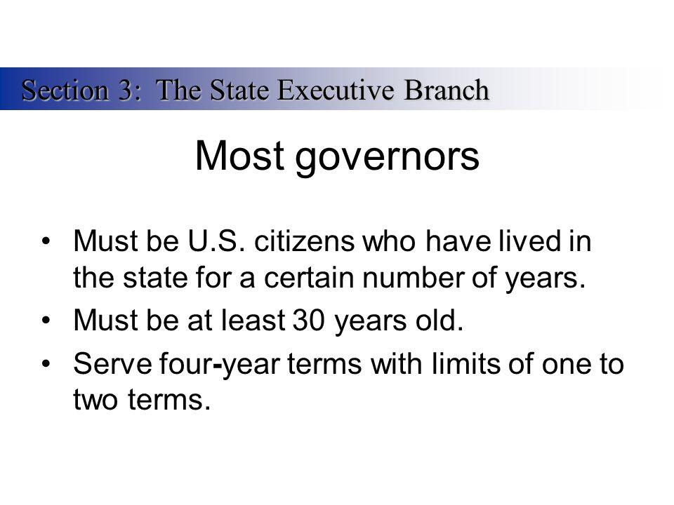 Most governors Must be U.S. citizens who have lived in the state for a certain number of years. Must be at least 30 years old. Serve four-year terms w