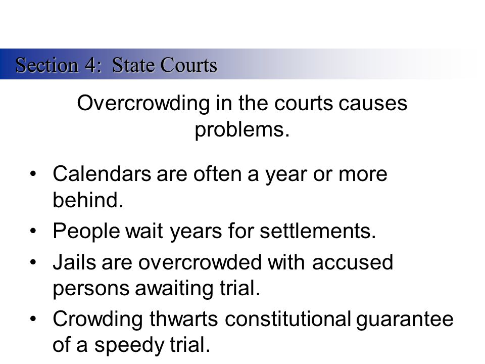 Overcrowding in the courts causes problems. Calendars are often a year or more behind. People wait years for settlements. Jails are overcrowded with a