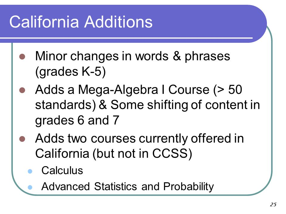 California Additions Minor changes in words & phrases (grades K-5) Adds a Mega-Algebra I Course (> 50 standards) & Some shifting of content in grades 6 and 7 Adds two courses currently offered in California (but not in CCSS) Calculus Advanced Statistics and Probability 25