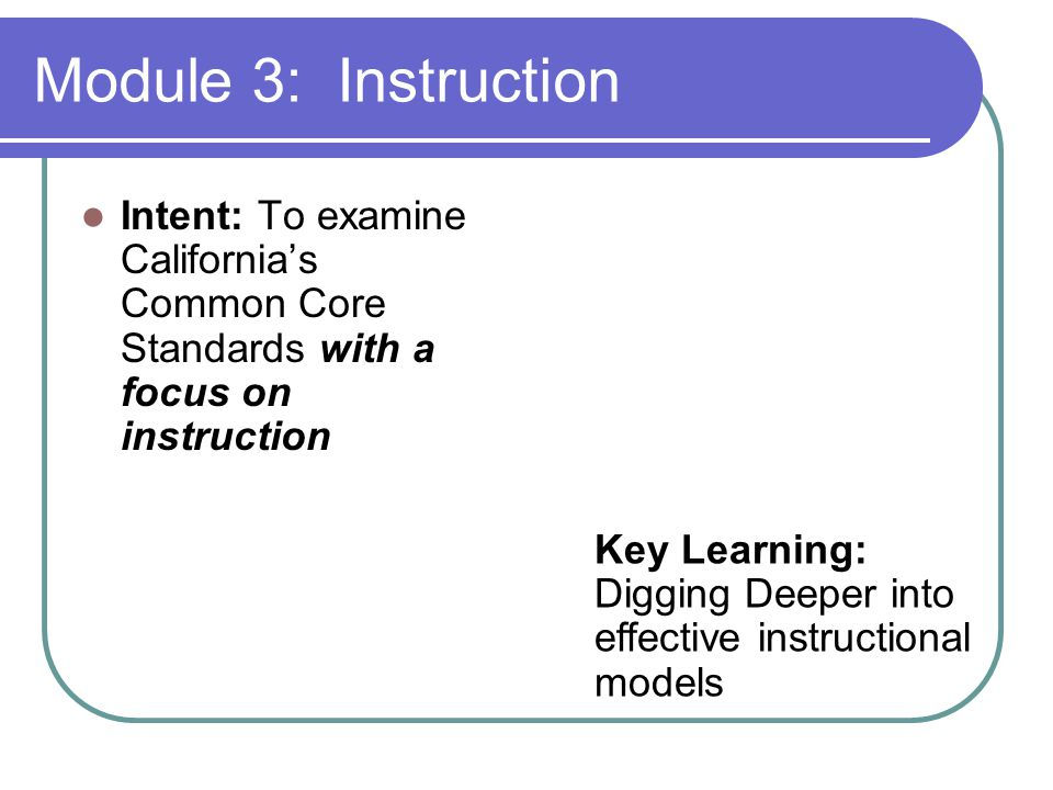 Module 3: Instruction Intent: To examine California's Common Core Standards with a focus on instruction Key Learning: Digging Deeper into effective instructional models