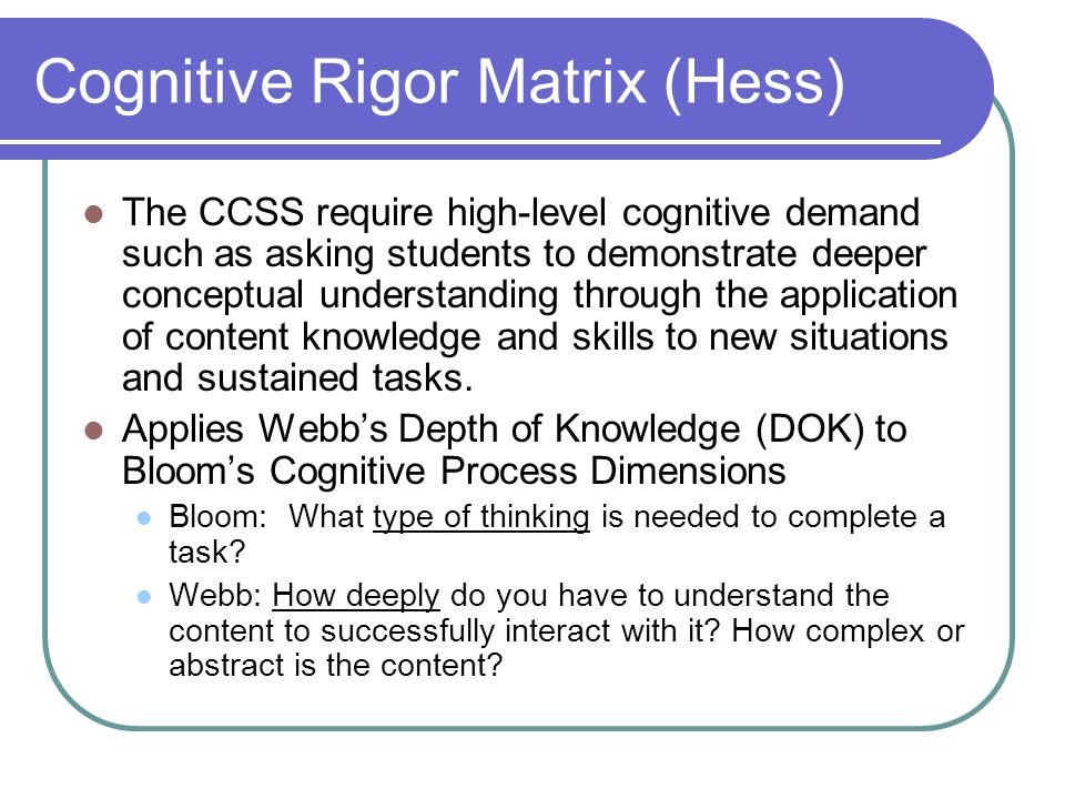 Cognitive Rigor Matrix (Hess) The CCSS require high-level cognitive demand such as asking students to demonstrate deeper conceptual understanding through the application of content knowledge and skills to new situations and sustained tasks.