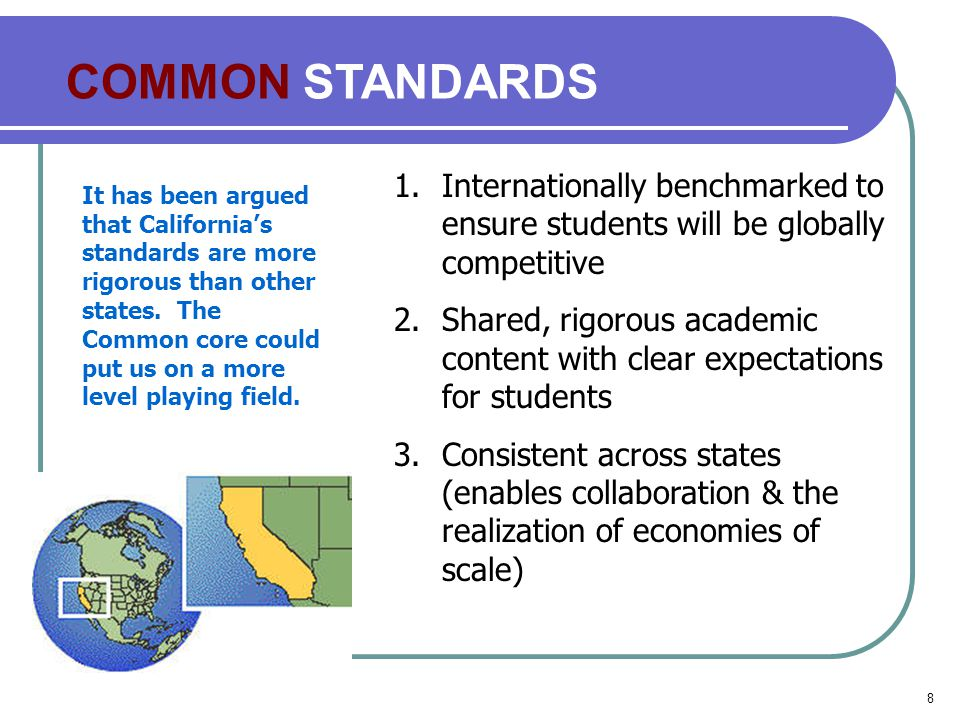 8 COMMON STANDARDS 1.Internationally benchmarked to ensure students will be globally competitive 2.Shared, rigorous academic content with clear expectations for students 3.Consistent across states (enables collaboration & the realization of economies of scale) It has been argued that California's standards are more rigorous than other states.