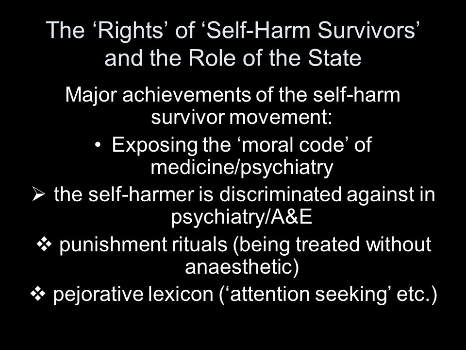 The 'Rights' of 'Self-Harm Survivors' and the Role of the State Major achievements of the self-harm survivor movement: Exposing the 'moral code' of medicine/psychiatry  the self-harmer is discriminated against in psychiatry/A&E  punishment rituals (being treated without anaesthetic)  pejorative lexicon ('attention seeking' etc.)