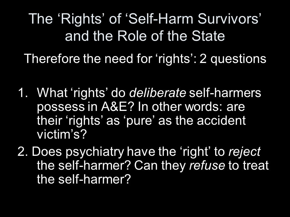 The 'Rights' of 'Self-Harm Survivors' and the Role of the State Therefore the need for 'rights': 2 questions 1.What 'rights' do deliberate self-harmers possess in A&E.