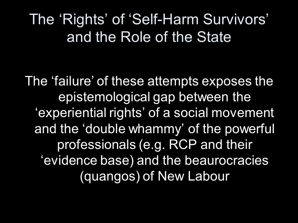 The 'Rights' of 'Self-Harm Survivors' and the Role of the State The 'failure' of these attempts exposes the epistemological gap between the 'experiential rights' of a social movement and the 'double whammy' of the powerful professionals (e.g.