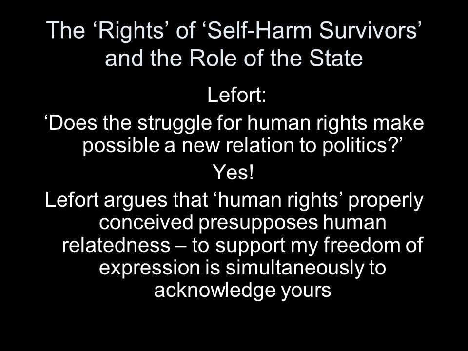 The 'Rights' of 'Self-Harm Survivors' and the Role of the State Lefort: 'Does the struggle for human rights make possible a new relation to politics ' Yes.