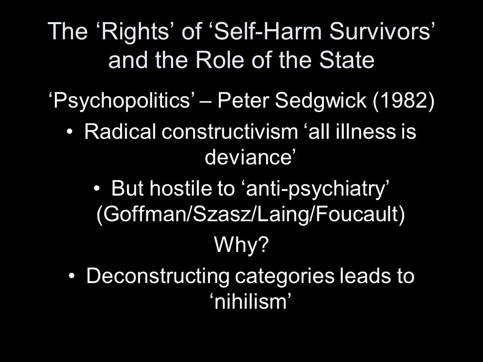 The 'Rights' of 'Self-Harm Survivors' and the Role of the State 'Psychopolitics' – Peter Sedgwick (1982) Radical constructivism 'all illness is deviance' But hostile to 'anti-psychiatry' (Goffman/Szasz/Laing/Foucault) Why.