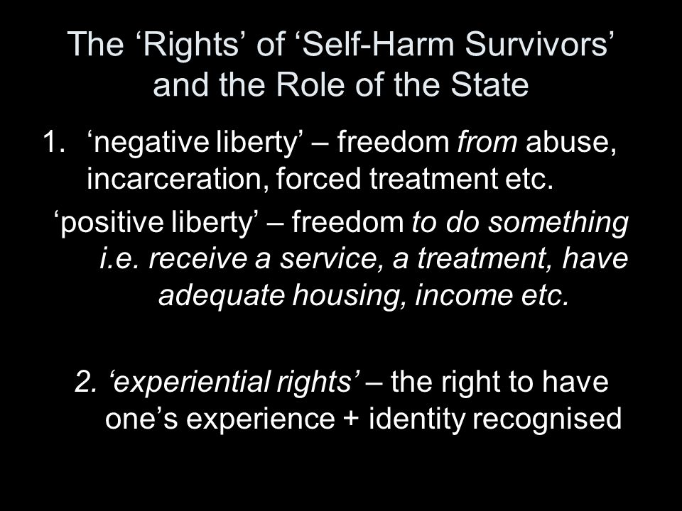 The 'Rights' of 'Self-Harm Survivors' and the Role of the State 1.'negative liberty' – freedom from abuse, incarceration, forced treatment etc.